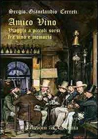 Amico vino. Viaggio a piccoli sorsi tra vino e memoria.: Cerreti, Sergio G
