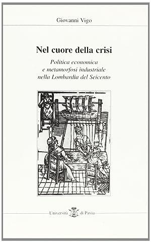 Nel cuore della crisi. Politica economica e metamorfosi industriale nella Lombardia del Seicento.