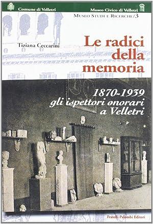 Le Radici della Memoria. 1870-1939. gli Ispettori Onorari di Velletri.