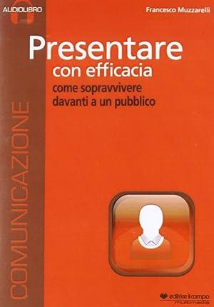 Presentare con Efficacia. Come Sopravvivere Davanti a un Pubblico. [CD-Audio in Formato Mp3].: ...