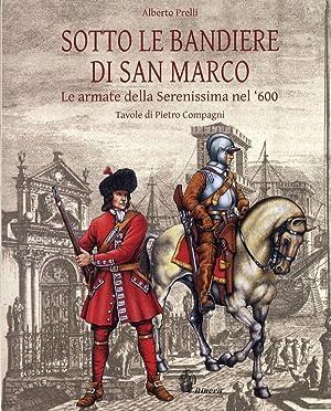 Sotto le bandiere di San Marco. Le armate della Serenissima nel '600: Prelli, Alberto