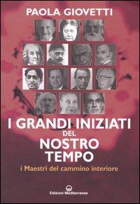 I Grandi Iniziati del Nostro Tempo. I Maestri del cammino interiore.: Giovetti, Paola