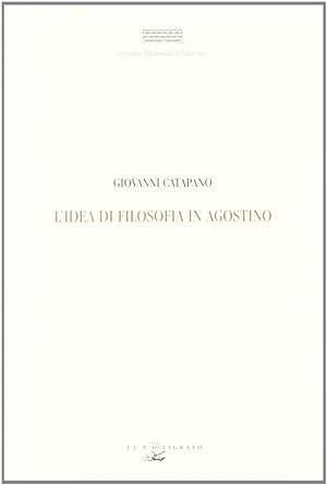 L'idea di filosofia in Agostino. Guida bibliografica.: Catapano, Giovanni