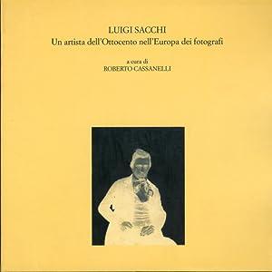 Luigi Sacchi. Un artista dell'Ottocento nell'Europa dei fotografi. Le fotografie della ...