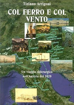 Col ferro e col vento. Un viaggio siderurgico nell'Austria del 1820.: Arrigoni, Tiziano