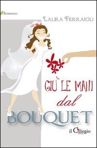 Giù le mani dal bouquet.: Ferraioli, Laura