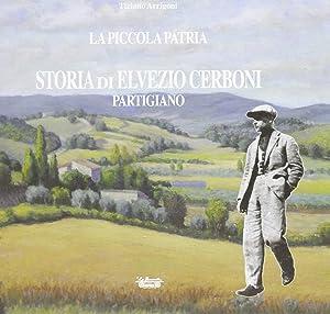 La piccola patria. Storia di Elvezio Cerboni, partigiano.: Arrigoni, Tiziano