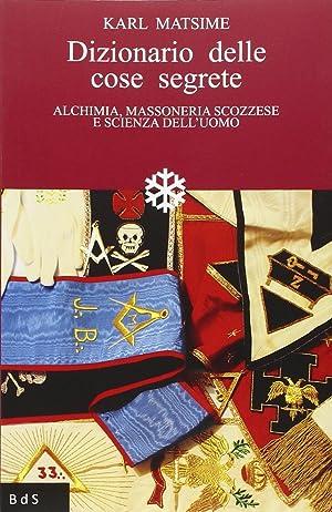 Dizionario delle cose segrete. Alchimia, Massoneria scozzese e scienza dell'uomo.: Matsime, ...