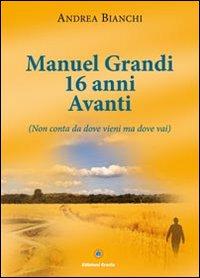 Manuel Grandi 16 anni avanti. Non conta da dove vieni ma dove vai.: Bianchi, Andrea