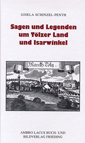 Sagen und Legenden um Tölzer Land und Isarwinkel: Jachenau, Lenggries, Tölz, Heilbrunn, Benediktbeuern, Kochel, Walchensee - Schinzel-Penth, Gisela und Heinz Schinzel