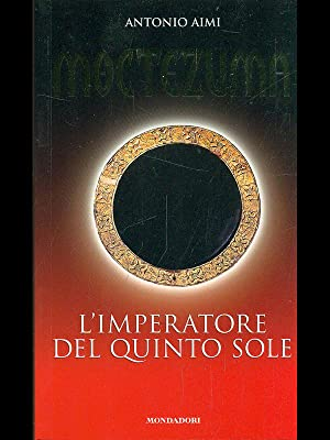 Moctezuma. L'imperatore del Quinto Sole: Antonio aimi