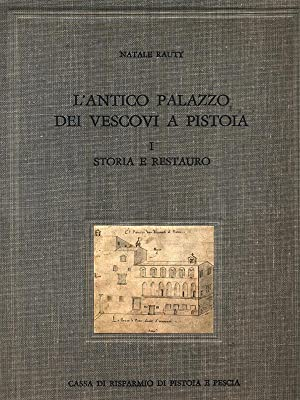 L'antico palazzo dei vescovi a Pistoia -: Natale Rauty