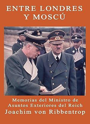 ENTRE LONDRES Y MOSCU Memorias de Joachim von Ribbentrop Ministro de Asuntos Exteriores del Reich: ...