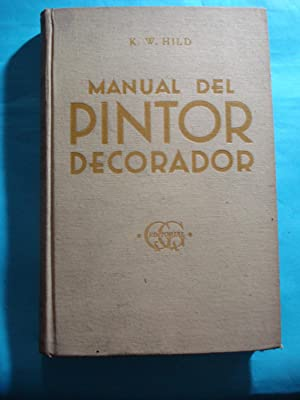 MANUAL DEL PINTOR DECORADOR. GUIA PARA PINTORES, BARNIZADORES, DORADORES, VIDRIEROS, EMPAPELADORES ...