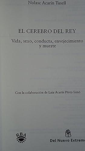 EL CEREBRO DEL REY . VIDA, SEXO, CONDUCTA ENVEJECIMIENTO Y MUERTE: ACARÍN TUSELL, Nolasc