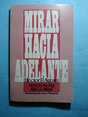 MIRAR HACIA DELANTE. PROYECTO POLÍTICO PARA LA UNIDAD: AGOSTI, Héctor