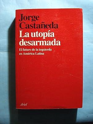 LA UTOPÍA DESARMADA. EL FUTURO DE LA IZQUIERDA EN AMÉRICA LATINA: CASTANEDA, Jorge