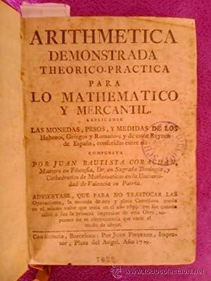 ARITMETICA DEMOSTRADA TEORICO PRACTICA PARA LO MATEMATICO Y MERCANTIL: Juan Bautista Corachan