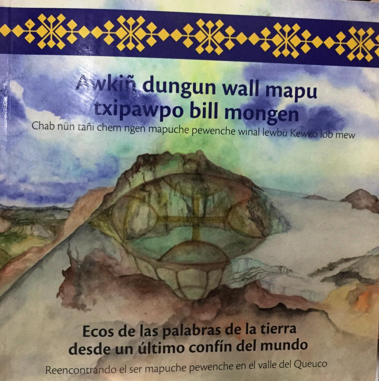 Awkiñ dungun wal mapu txipawpo bill mongen. Chab nün tañi chem ngen mapuche pewenche winal lewbü Kewko lob mew. Ecos de las palabras de la tierra desde un último confín del mundo. Reencontrando el ser mapuche pewenche en el valle del Queuco