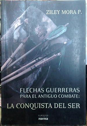 Flechas guerreras para el antiguo combate : la conquista del ser: Mora Penroz, Ziley