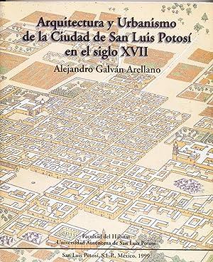Arquitectura Y Urbanismo De La Ciudad De San Luis Potosi En El Siglo XVII: Galván Arellano, ...