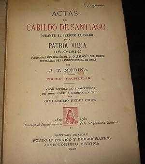 Actas del Cabildo de Santiago durante el período llamado de la Patria Vieja ( 1810-1814 ). ...
