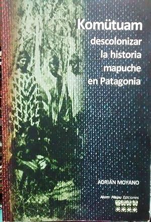Komütuam. Descolonizar la historia mapuche en Patagonia: Moyano, Adrián