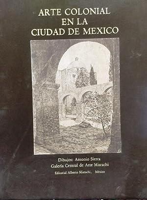 Arte Colonial en la Ciudad de México: Sierra, Antonio ( Dibujos ) - Fernández, Martha ( Texto ). ...