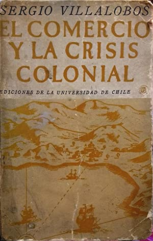 El comercio y la crisis colonial. Un: Villalobos, Sergio