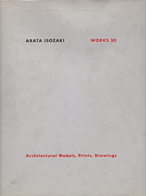 Arata Isozaki Works 30: Architectural Models, Prints, Drawings
