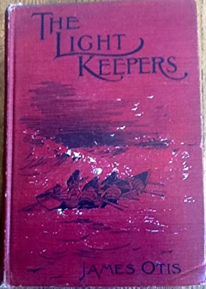 The Light Keepers: A Story Of The United States Light-House Service: Otis, James