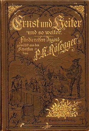 Ernst und heiter und so weiter. Für die reifere Jugend gewählt aus den Schriften von P. K. Rosegger...