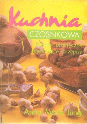 Kuchnia czosnkowa. Porady praktyczne i interesujace przepisy: Jung Anna Maria