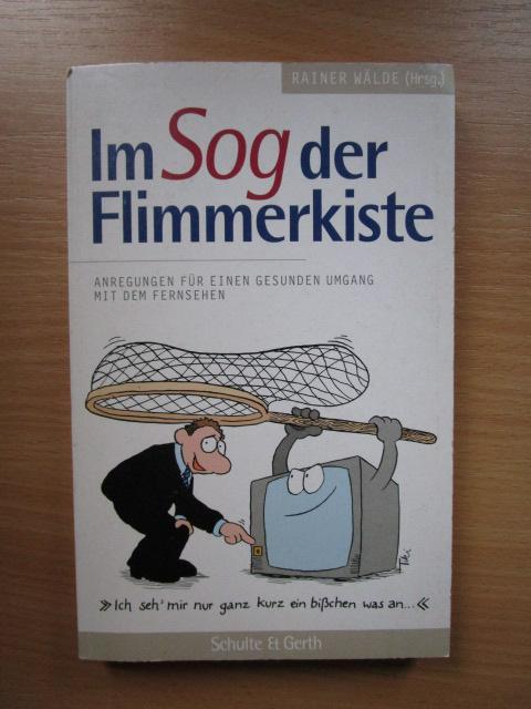 Wälde Im Sog der Flimmerkiste : Anregungen für einen gesunden Umgang mit dem Fernsehen. Rainer Wälde (Hrsg.) - Wälde, Rainer [Hrsg.]