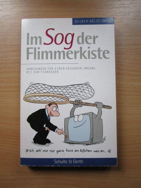 Im Sog der Flimmerkiste : Anregungen für einen gesunden Umgang mit dem Fernsehen. Rainer Wälde (Hrsg.) - Wälde, Rainer (Herausgeber)