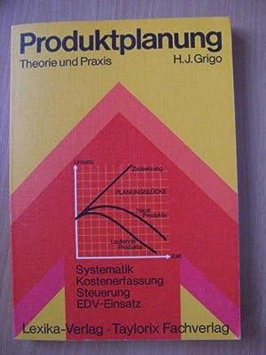 Produktplanung in Theorie und Praxis. Systematik, Kostenerfassung,: H.-J. Grigo: