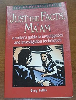 Just the Facts Ma'am a Writer's Guide to Investigators and Investigation Techniques