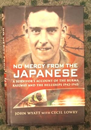 No Mercy from the Japanese A Survivor's Account of the Burma Railway and the Hellships 1942-1945