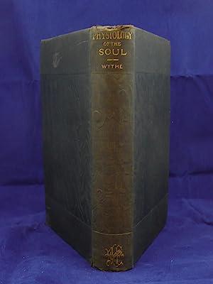 THE PHYSIOLOGY OF THE SOUL: Wythe, J.H. [Joseph Henry, 1822-1901]