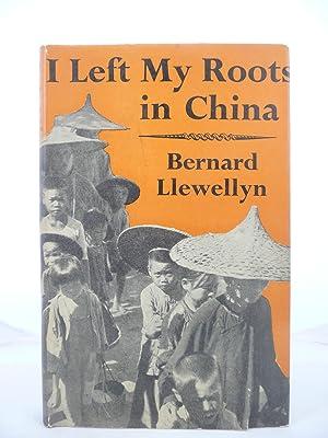 I LEFT MY ROOTS IN CHINA: Llewellyn, Bernard [B. 1919]