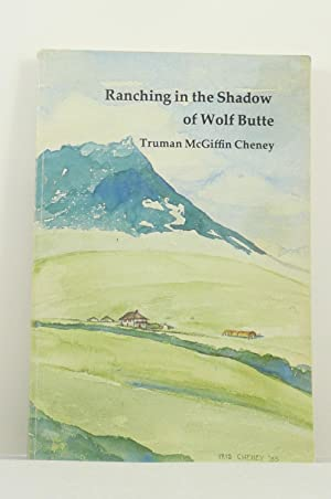 RANCHING IN THE SHADWO OF WOLF BUTTE. THE HISTORY OF A PIONEER MONTANA FAMILY: Cheney, Truman ...