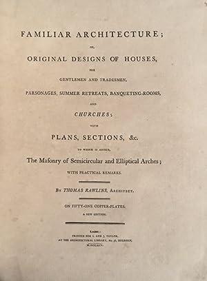 FAMILAR ARCHITECTURE; OR, ORIGINAL DESIGNS OF HOUSES,: RAWLINS, Thomas.