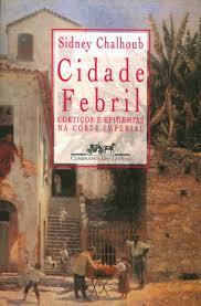 Cidade Febril - Cortiços e Epidemias na Corte Imperial - Sidney Chalhoub
