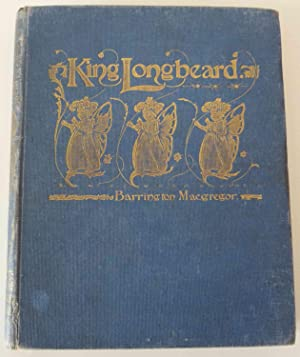 King Longbeard , or annals of the golden dreamland : A book of fairy tales, written by Barrington...