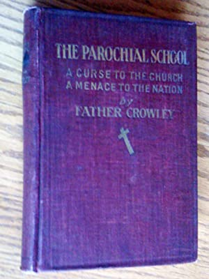 The parochial school, a curse to the church, a menace to the nation; an exposé of the parochial s...