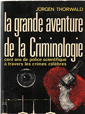 La grande aventure de la criminologie / cent ans de police scientifique a travers les crimes cele...