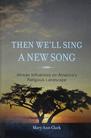 Then We'll Sing a New Song : African Influences on America's Religious Landscape