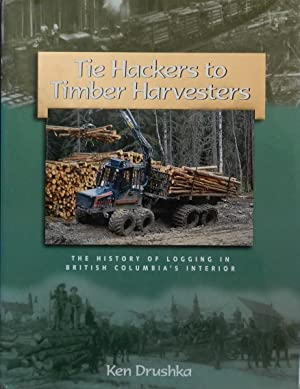 Tie Hackers to Timber Harvesters : The History of Logging in British Columbia's Interior