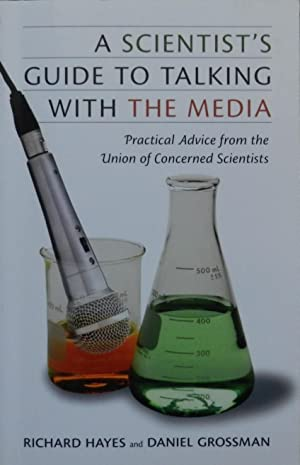 A Scientist's Guide to Talking with the Media : Practical Advice from the Union of Concerned Scie...