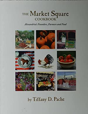 The Market Square Cookbook : Alexandria's [ Virginia ] Founders, Farmers and Food